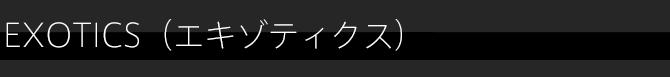 EXOTICS(エキゾティクス)